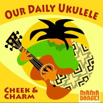 Our Daily Ukulele – Cheek and Charm (2015)